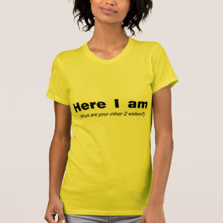 Here I Am What Are Your Other Wishes Tee Shirts