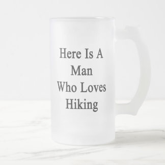 Here Is A Man Who Loves Hiking Frosted Glass Mug