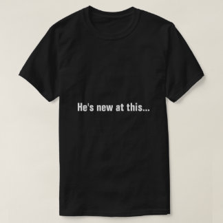 He's new at this T-Shirt