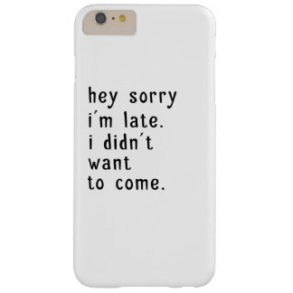 Hey Sorry Im Late. I Didnt Want To Come Barely There iPhone 6 Plus Case