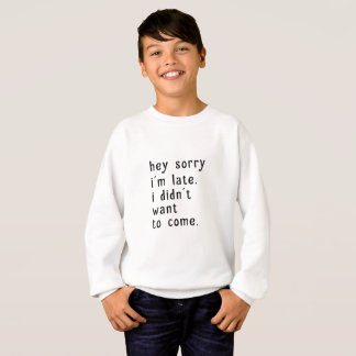 Hey Sorry Im Late. I Didnt Want To Come Sweatshirt