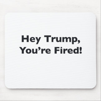 Hey Trump, You're Fired! Mouse Pad