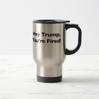 Hey Trump, You're Fired! Travel Mug