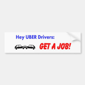 Hey Uber Drivers! Get a job! Bumper Sticker