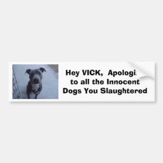 Hey VICK,  Apologize to all the dogs you slaughte Bumper Sticker