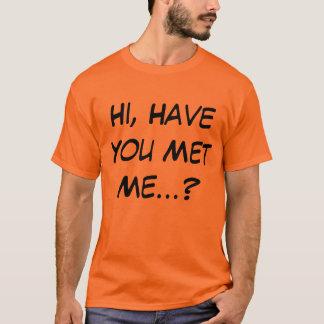 Hi, Have You Met Me T Shirt