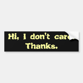 Hi, I don't care. Thanks. Bumper Sticker