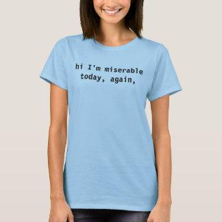 hi I'm miserable today, again, T-Shirt
