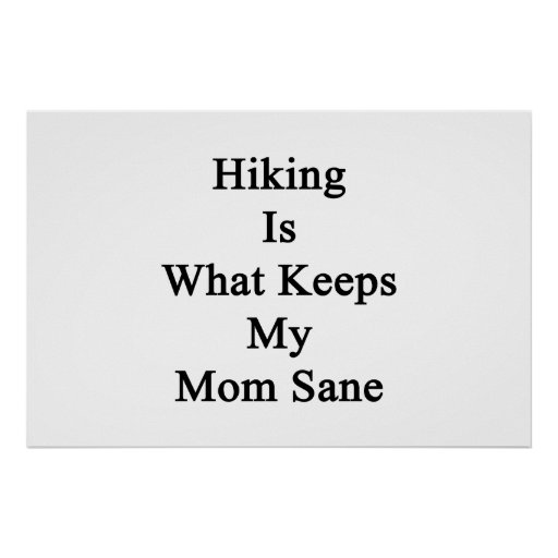 Hiking Is What Keeps My Mom Sane Poster