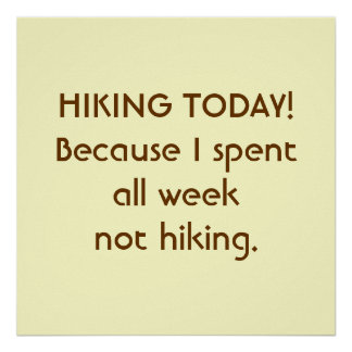 Hiking Today! Because I spent all week not hiking. Poster