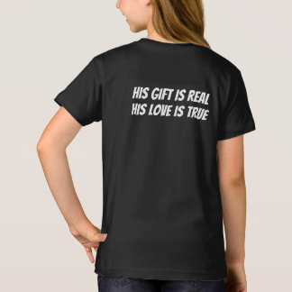 His Gift is Real, His Love is True T-Shirt