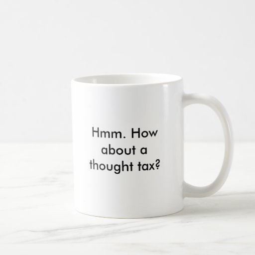 Hmm. How about a thought tax? Coffee Mug
