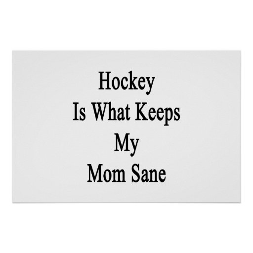 Hockey Is What Keeps My Mom Sane Posters