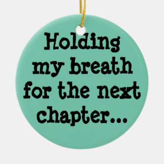 Holding my breath for the next chapter... ceramic ornament