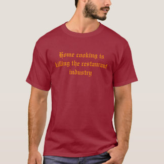 Home cooking is killing the restaurant industry T-Shirt