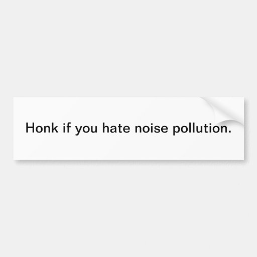 Honk if you hate noise pollution - bumper sticker