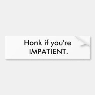 Honk if you're IMPATIENT. Car Bumper Sticker