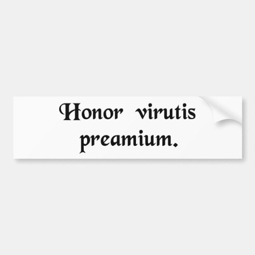 Honour is the reward of virtue. bumper sticker