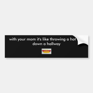 hot dog, with your mom it's like throwing a hot... car bumper sticker
