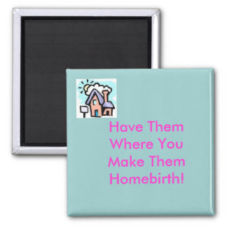 house, Have ThemWhere YouMake ThemHomebirth! Magnet