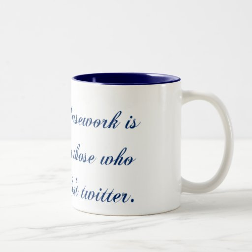 Housework is for those who don't twitter coffee mugs
