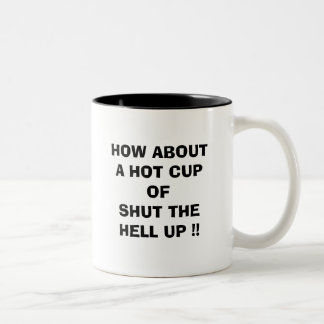 HOW ABOUT A HOT CUP OF SHUT THE HELL UP !!