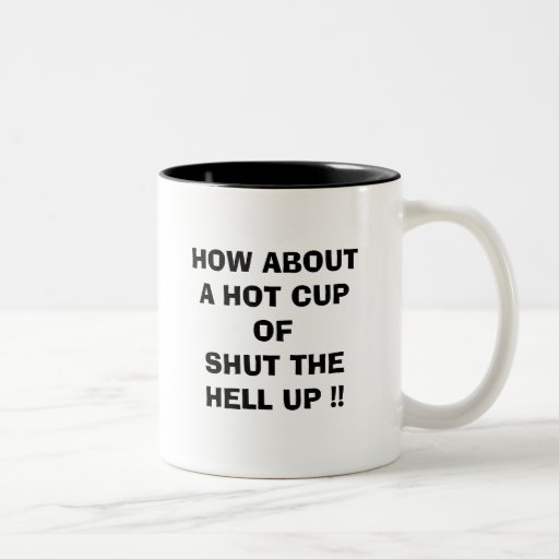 HOW ABOUT A HOT CUP OF SHUT THE HELL UP !! MUGS