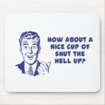 How About A Nice Cup of Shut The Hell Up? Mouse Pad