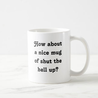 How about a nice mug of shut the hell up?
