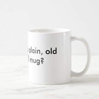 How about a plain, old fashioned mug?