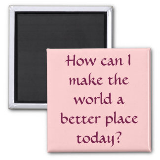 How can I make the world a better place today? Square Magnet