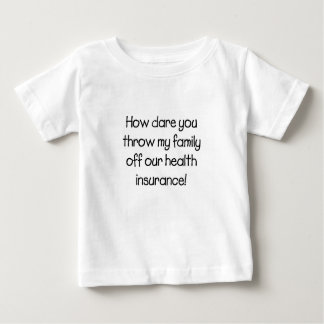 How Dare you Throw my Family off Our Healthcare Baby T-Shirt