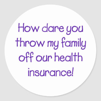 How Dare you Throw my Family off Our HealthCare Classic Round Sticker