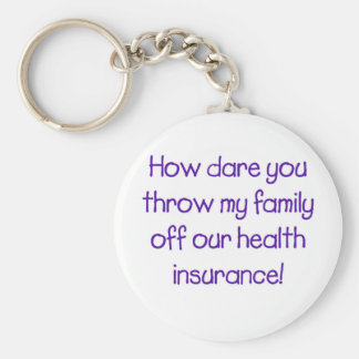 How Dare you Throw my Family off Our HealthCare Key Ring