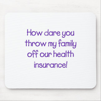 How Dare you Throw my Family off Our HealthCare Mouse Pad