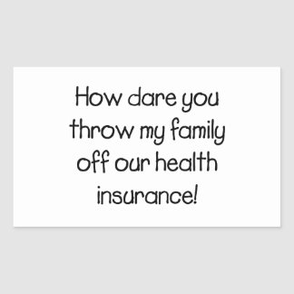 How Dare you Throw my Family off Our Healthcare Rectangular Sticker