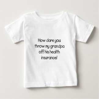 How Dare you Throw my Grandpa off his Healthcare Baby T-Shirt