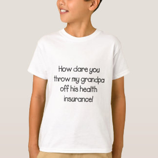 How Dare you Throw my Grandpa off his Healthcare T-Shirt