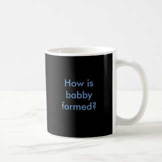 How is babby formed? coffee mug