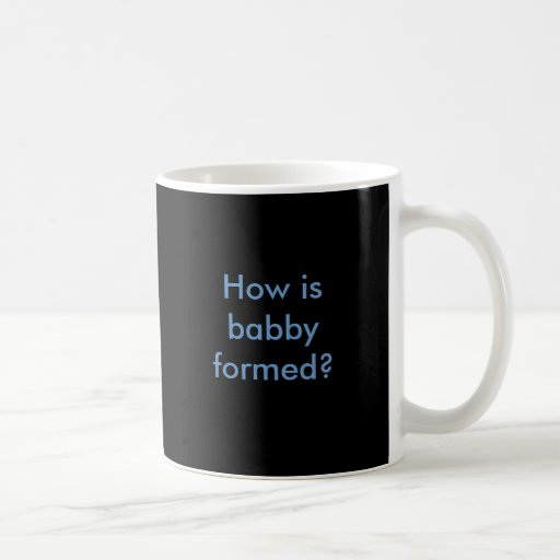 How is babby formed? coffee mugs