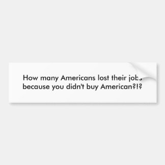How many Americans lost their jobs because you ... Bumper Sticker