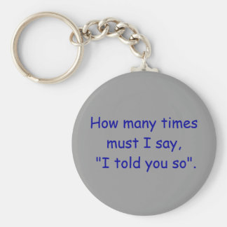 "How many times must I say, ""I told you so"". Basic Round Button Key Ring"