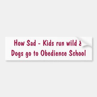 How Sad - Kids run wild &Dogs go to Obedience S... Bumper Sticker