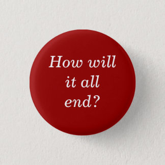 How will it all end? 3 cm round badge