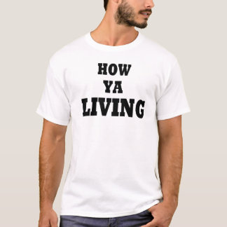 How ya living? T-Shirt