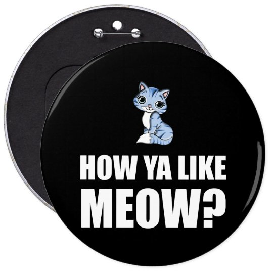 How You Like Meow Cat 6 Cm Round Badge