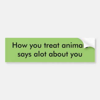 How you treat animalssays alot about you bumper sticker