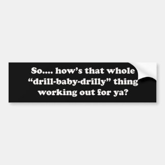 How's that drill baby drilly thing working for ya? bumper sticker