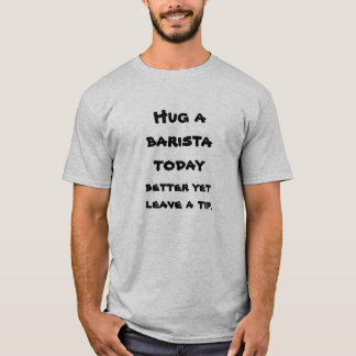 Hug a baristavtoday, better yet leave a tip. T-Shirt