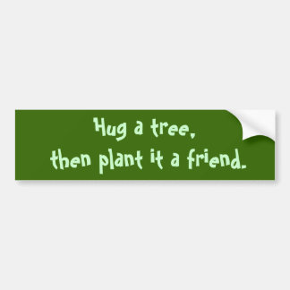 Hug a tree,  then plant it a friend. bumper sticker